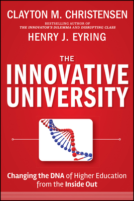 The Innovative University: Changing the DNA of Higher Education from the Inside Out - Christensen, Clayton M, and Eyring, Henry J