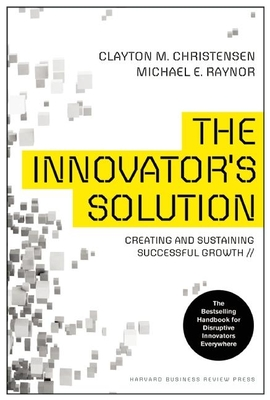 The Innovator's Solution: Creating and Sustaining Successful Growth - Christensen, Clayton M, and Raynor, Michael E