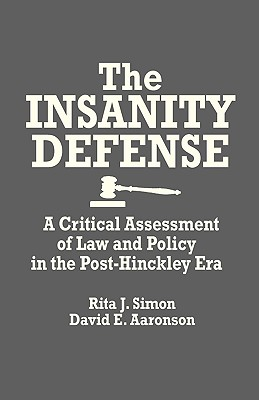 The Insanity Defense: A Critical Assessment of Law and Policy in the Post-Hinckley Era - Simon, Rita James, and Aaronson, David E