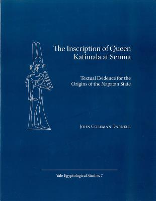 The Inscription of Queen Katimala at Semna: Textual Evidence for the Origins of the Napatan State - Darnell, John Coleman