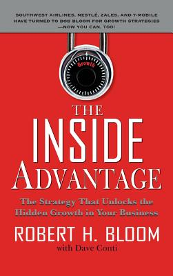 The Inside Advantage: The Strategy That Unlocks the Hidden Growth in Your Business - Bloom, Robert H, and Conti, Dave