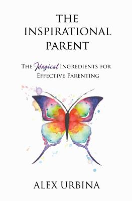 The Inspirational Parent: The Magical Ingredients for Effective Parenting - Urbina, Alex, and Tsabary, Shefali (Foreword by)