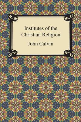 The Institutes of Christian Religion - Calvin, John, and Beveridge, Henry (Translated by)