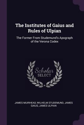 The Institutes of Gaius and Rules of Ulpian: The Former from Studemund's Apograph of the Verona Codex - Muirhead, James, and Studemund, Wilhelm, and Gaius, James