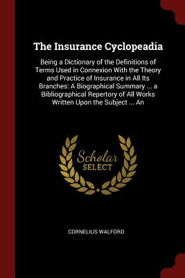The Insurance Cyclopeadia: Being a Dictionary of the Definitions of Terms Used in Connexion with the Theory and Practice of Insurance in All Its Branches: A Biographical Summary ... a Bibliographical Repertory of All Works Written Upon the Subject ... an - Walford, Cornelius