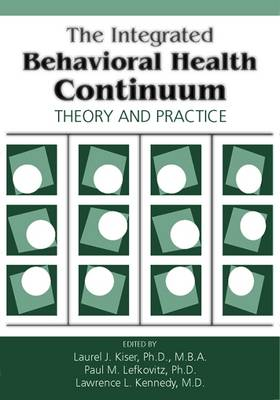 The Integrated Behavioral Health Continuum: Theory and Practice - Kiser, Laurel J, Dr., Ph.D. (Editor)