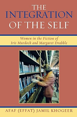 The Integration of the Self: Women in the Fiction of Iris Murdoch and Margaret Drabble - Khogeer, Afaf (Effat) Jamil