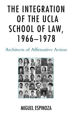 The Integration of the UCLA School of Law, 1966--1978: Architects of Affirmative Action - Espinoza, Miguel