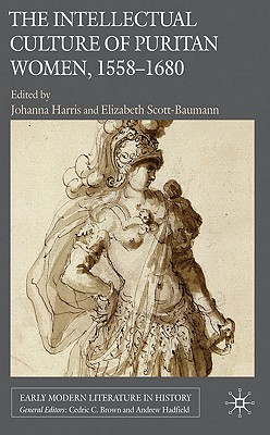 The Intellectual Culture of Puritan Women, 1558-1680 - Harris, Johanna (Editor), and Scott-Baumann, Elizabeth (Editor)