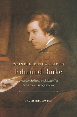 The Intellectual Life of Edmund Burke: From the Sublime and Beautiful to American Independence - Bromwich, David