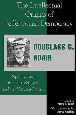The intellectual origins of Jeffersonian democracy: republicanism, the class struggle, and the virtuous farmer - Adair, Douglass G, and Yellin, Mark E (Editor), and Appleby, Joyce (Foreword by)