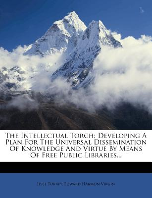 The Intellectual Torch: Developing a Plan for the Universal Dissemination of Knowledge and Virtue by Means of Free Public Libraries... - Torrey, Jesse, Jr.