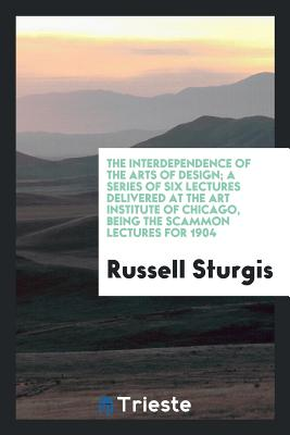 The Interdependence of the Arts of Design; A Series of Six Lectures Delivered at the Art Institute of Chicago, Being the Scammon Lectures for 1904 - Sturgis, Russell