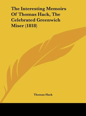 The Interesting Memoirs of Thomas Hack, the Celebrated Greenwich Miser (1818) - Hack, Thomas