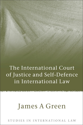 The International Court of Justice and Self-Defence in International Law - Green, James a