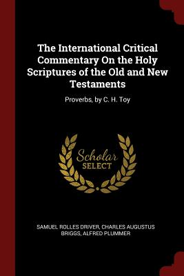 The International Critical Commentary on the Holy Scriptures of the Old and New Testaments: Proverbs, by C. H. Toy - Driver, Samuel Rolles