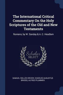 The International Critical Commentary on the Holy Scriptures of the Old and New Testaments: Romans, by W. Sanday & A. C. Headlam - Driver, Samuel Rolles, and Briggs, Charles Augustus, and Plummer, Alfred