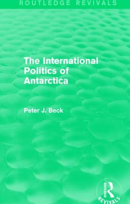 The International Politics of Antarctica - Beck, Peter J.