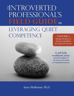 The Introverted Professional's Field Guide to Leveraging Quiet Competence Volume 2: Manage Interfaces and Internal Capabilities for Long-Term Success - Shelleman, Ph D Joyce M, and Shelleman Ph D, Joyce M