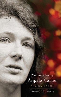 The Invention of Angela Carter: A Biography - Gordon, Edmund