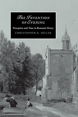 The Invention of Evening: Perception and Time in Romantic Poetry - Miller, Christopher R