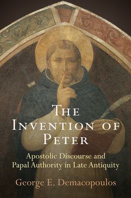 The Invention of Peter: Apostolic Discourse and Papal Authority in Late Antiquity - Demacopoulos, George E