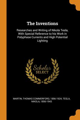 The Inventions: Researches and Writing of Nikola Tesla, with Special Reference to His Work in Polyphase Currents and High Potential Lighting - Martin, Thomas Commerford, and Tesla, Nikola