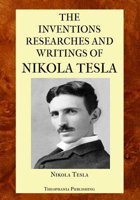 The Inventions Researches and Writings of Nikola Tesla - Tesla, Nikola