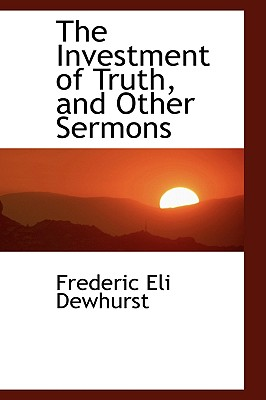 The Investment of Truth, and Other Sermons - Dewhurst, Frederic Eli