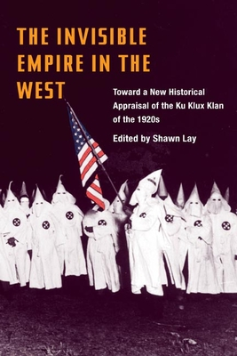 The Invisible Empire in West: Toward a New Historical Appraisal of the Ku Klux Klan of the 1920s - Lay, Shawn (Editor)