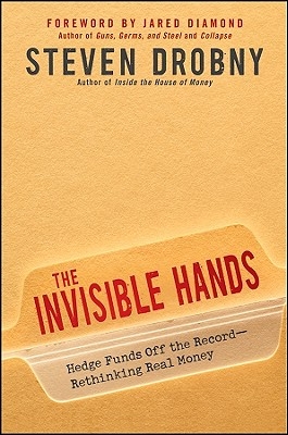 The Invisible Hands: Hedge Funds Off the Record - Rethinking Real Money - Drobny, Steven, and Diamond, Jared (Foreword by)