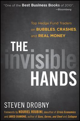 The Invisible Hands: Top Hedge Fund Traders on Bubbles, Crashes, and Real Money - Drobny, Steven, and Roubini, Nouriel (Foreword by), and Diamond, Jared (Foreword by)