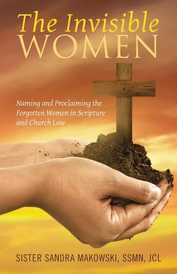 The Invisible Women: Naming and Proclaiming the Forgotten Women in Scripture and Church Law - Sister Sandra Makowski, Ssmn Jcl