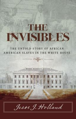 The Invisibles: The Untold Story of African American Slaves in the White House - Holland, Jesse