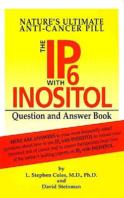 The IP-6 with Inositol Question and Answer Book: Nature's Ultimate Anti-Cancer Pill - Coles, L Stephen, M.D., Ph.D., and Steinman, David