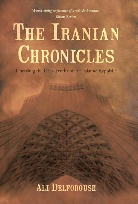 The Iranian Chronicles: Unveiling the Dark Truths of the Islamic Republic - Delforoush, Ali