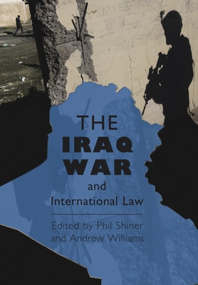 The Iraq War and International Law - Shiner, Phil (Editor), and Williams, Andrew (Editor)