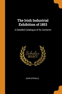 The Irish Industrial Exhibition of 1853: A Detailed Catalogue of Its Contents - Sproule, John