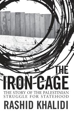 The Iron Cage: The Story of the Palestinian Struggle for Statehood - Khalidi, Rashid