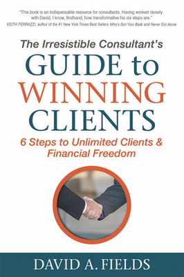 The Irresistible Consultant's Guide to Winning Clients: 6 Steps to Unlimited Clients & Financial Freedom - Fields, David A