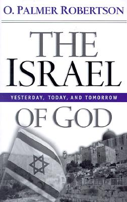 The Israel of God: Yesterday, Today, and Tomorrow - Robertson, O Palmer