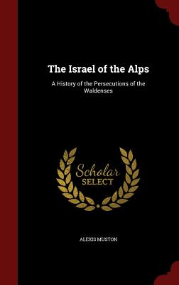 The Israel of the Alps: A History of the Persecutions of the Waldenses - Muston, Alexis