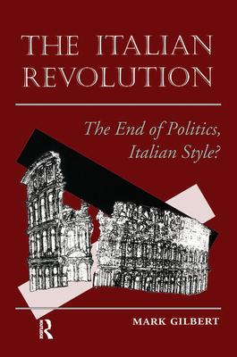 The Italian Revolution: The End Of Politics, Italian Style? - Gilbert, Mark