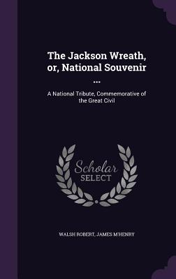 The Jackson Wreath, Or, National Souvenir ...: A National Tribute, Commemorative of the Great Civil - Robert, Walsh, and M'Henry, James