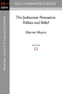 The Jacksonian Persuasion: Politics and Belief - Meyers, Marvin