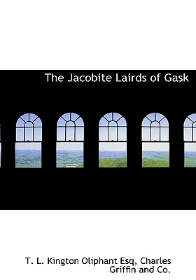 The Jacobite Lairds of Gask - Oliphant, T L Kington, and Charles Griffin and Co, Griffin And Co (Creator)