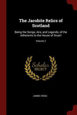 The Jacobite Relics of Scotland: Being the Songs, Airs, and Legends, of the Adherents to the House of Stuart; Volume 2 - Hogg, James