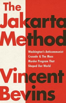 The Jakarta Method: Washington's Anticommunist Crusade and the Mass Murder Program That Shaped Our World - Bevins, Vincent