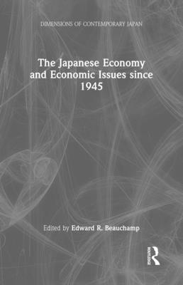 The Japanese Economy and Economic Issues Since 1945 - Beauchamp, Edward R (Editor)