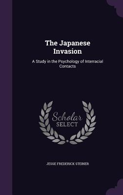 The Japanese Invasion: A Study in the Psychology of Interracial Contacts - Steiner, Jesse Frederick